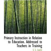 Primary Instruction in Relation to Education. Addressed to Teachers in Training by Laurie