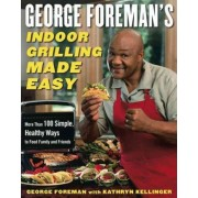 George Foreman's Indoor Grilling Made Easy: More than 100 Simple, Healthy Ways to Feed Family and Friends by George Foreman