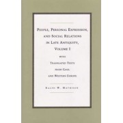 People, Personal Expression and Social Relations in Late Antiquity: With Translated Texts from Gaul and Western Europe v. 1 by Ralph W. Mathisen