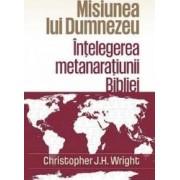 Misiunea lui Dumnezeu Intelegerea metanaratiunii Bibliei - Christopher J.H. Wright