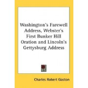 Washington's Farewell Address, Webster's First Bunker Hill Oration and Lincoln's Gettysburg Address by Charles Robert Gaston