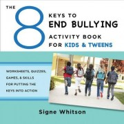 The 8 Keys to End Bullying Activity Book for Kids & Tweens Worksheets, Quizzes, Games, & Skills for Putting the Keys Into Action by Signe Whitson