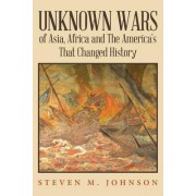 Unknown Wars of Asia, Africa and the America's That Changed History by Steven M Johnson