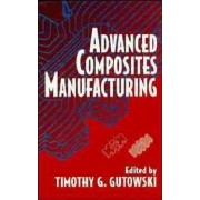Advanced Composites Manufacturing by Timothy G. Gutowski