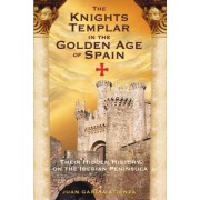The Knights Templar in the Golden Age of Spain by Juan Garcia Atienza