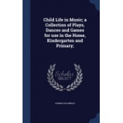 Child Life in Music; A Collection of Plays, Dances and Games for Use in the Home, Kindergarten and Primary;