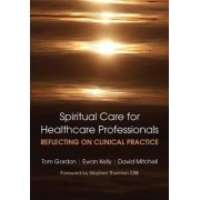 Reflecting on Clinical Practice Spiritual Care for Healthcare Professionals by Tom Gordon