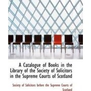 A Catalogue of Books in the Library of the Society of Solicitors in the Supreme Courts of Scotland by Solicitors Before the Supreme Court Of Solicitors Before the Supreme Court