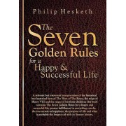 The Seven Golden Rules for a Happy and Successful Life by Philip G. Hesketh