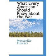 What Every American Should Know about the War by Montaville Flowers