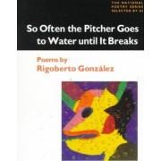 So Often the Pitcher Goes to Water Until it Breaks by Rigoberto Gonzalez