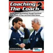 Coaching the Coach 2 - Soccer Coach Development Through Functional Practices, Phase of Plays and Small Sided Games by Richard Seedhouse