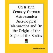 On a 15th Century German Astronomico Astrological Manuscript and on the Origin of the Signs of the Zodiac by Robert Brown