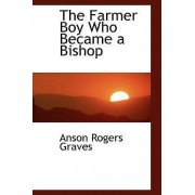 The Farmer Boy Who Became a Bishop by Anson Rogers Graves