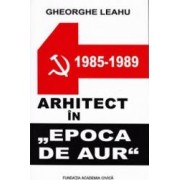 Arhitect in Epoca de Aur - Gheorghe Leahu