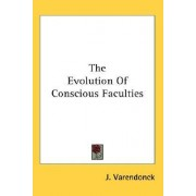 The Evolution of Conscious Faculties by J Varendonck