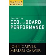 A Policy Governance Model and the Role of the Board Member: Evaluating CEO and Board Performance by Miriam Carver