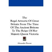 The Regal Armorie of Great Britain from the Time of the Ancient Britons to the Reign of Her Majesty Queen Victoria by Alexander Brunet
