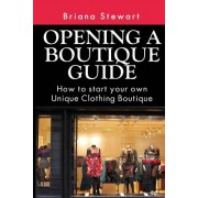 Opening a Boutique Guide: How to Start Your Own Unique Clothing Boutique: The Definite Guide to Starting ... (Boutique Bootcamp: How to Open a B