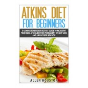 Atkins Diet for Beginners: A Comprehensive QuickStart Guide to Kickstart Your Own Atkins Diet for Permanent Weight Loss and a Healthier New You