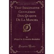 That Imaginative Gentleman Don Quijote de La Mancha (Classic Reprint)