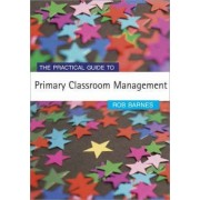 The Practical Guide to Primary Classroom Management by Rob H. Barnes