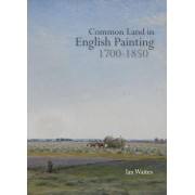 Common Land in English Painting, 1700-1850 by Ian Waites
