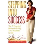 Stepping Into Success - The 7 Essential Moves to Bring Your Business to Life by Julie Johnson