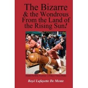 The Bizarre and the Wondrous from the Land of the Rising Sun! by Boye Lafayette De Mente
