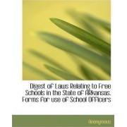 Digest of Laws Relating to Free Schools in the State of Arkansas. Forms for Use of School Officers by Anonymous