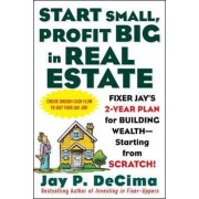 Start Small, Profit Big in Real Estate: Fixer Jay's 2-Year Plan for Building Wealth - Starting from Scratch by Jay P. DeCima