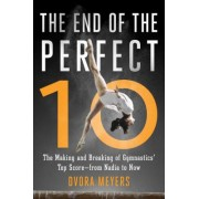 The End of the Perfect 10: The Making and Breaking of Gymnastics Top Score from Nadia to Now