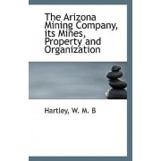 The Arizona Mining Company, Its Mines, Property and Organization by Hartley W M B