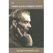 Dawn and the Darkest Hour by George Woodcock
