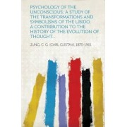 Psychology of the Unconscious; A Study of the Transformations and Symbolisms of the Libido, a Contribution to the History of the Evolution of Thought. by Jung C G (Carl Gustav) 1875-1961