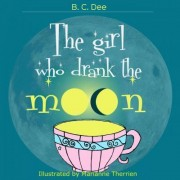The Girl Who Drank the Moon by B C Dee