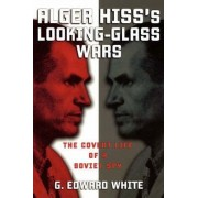 Alger Hiss's Looking-Glass Wars by G. Edward White