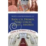 Iubiri si intrigi la palat Vol. 3 Nopti controversate cu Radu cel Frumos Petru Cercel si alti... favoriti - Dan-Silviu B