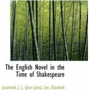 The English Novel in the Time of Shakespeare by Jusserand J J (Jean Jules)