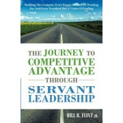 The Journey to Competitive Advantage Through Servant Leadership: Building the Company Every Person Dreams of Working for and Every President Has a Vis