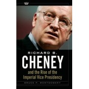 Richard B. Cheney and the Rise of the Imperial Vice Presidency by Bruce P. Montgomery