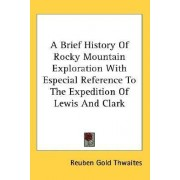A Brief History of Rocky Mountain Exploration with Especial Reference to the Expedition of Lewis and Clark by Reuben Gold Thwaites