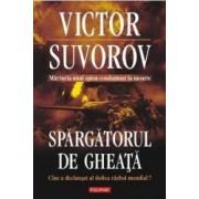 Spargatorul de gheata. Cine a declansat al doilea razboi mondial - Victor Suvorov
