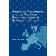 American Hegemony and the Postwar Reconstruction of Science in Europe by John Krige