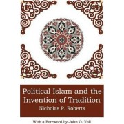 Political Islam and the Invention of Tradition by Nicholas P Roberts