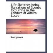Life Sketches Being Narrations of Scenes Occurring in the Labours of Almira Losee by Anonymous