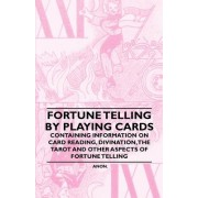 Fortune Telling by Playing Cards - Containing Information on Card Reading, Divination, the Tarot and Other Aspects of Fortune Telling by Anon