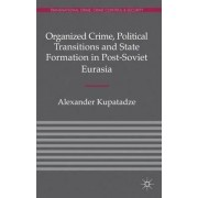 Organized Crime, Political Transitions and State Formation in Post-Soviet Eurasia by Alexander Kupatadze