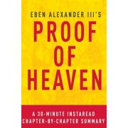 Proof of Heaven by Eben Alexander III M.D. - A 30-Minute Chapter-By-Chapter Summary: A Neurosurgeon's Journey Into the Afterlife