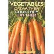 Vegetables: Grow Them, Cook Them, Eat Them by Charlotte Popescu
